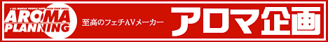 至高のフェチAVメーカー【アロマ企画】